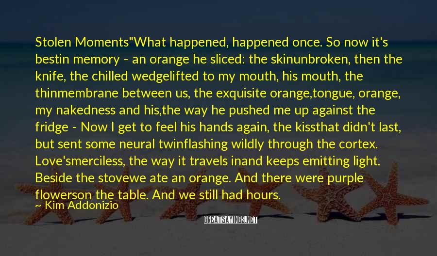 "Kim Addonizio Sayings: Stolen Moments""What happened, happened once. So now it's bestin memory - an orange he sliced:"