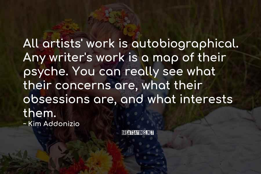 Kim Addonizio Sayings: All artists' work is autobiographical. Any writer's work is a map of their psyche. You