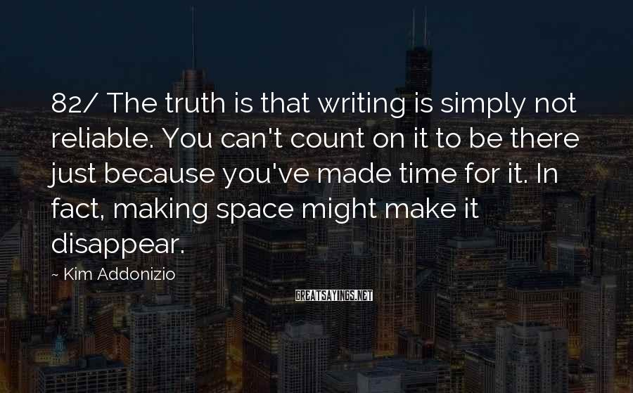 Kim Addonizio Sayings: 82/ The truth is that writing is simply not reliable. You can't count on it