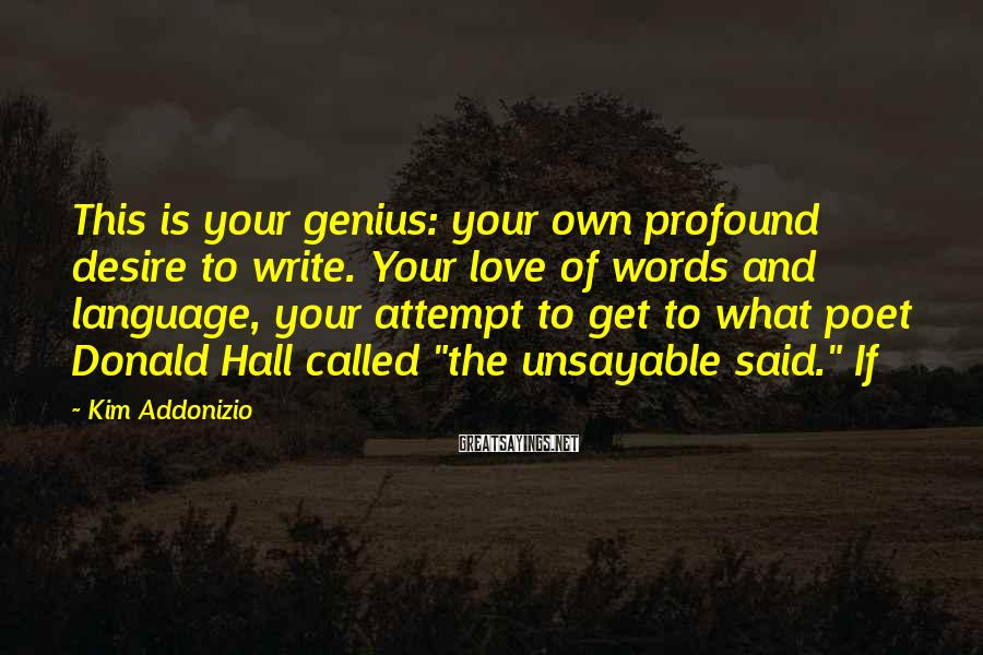 Kim Addonizio Sayings: This is your genius: your own profound desire to write. Your love of words and