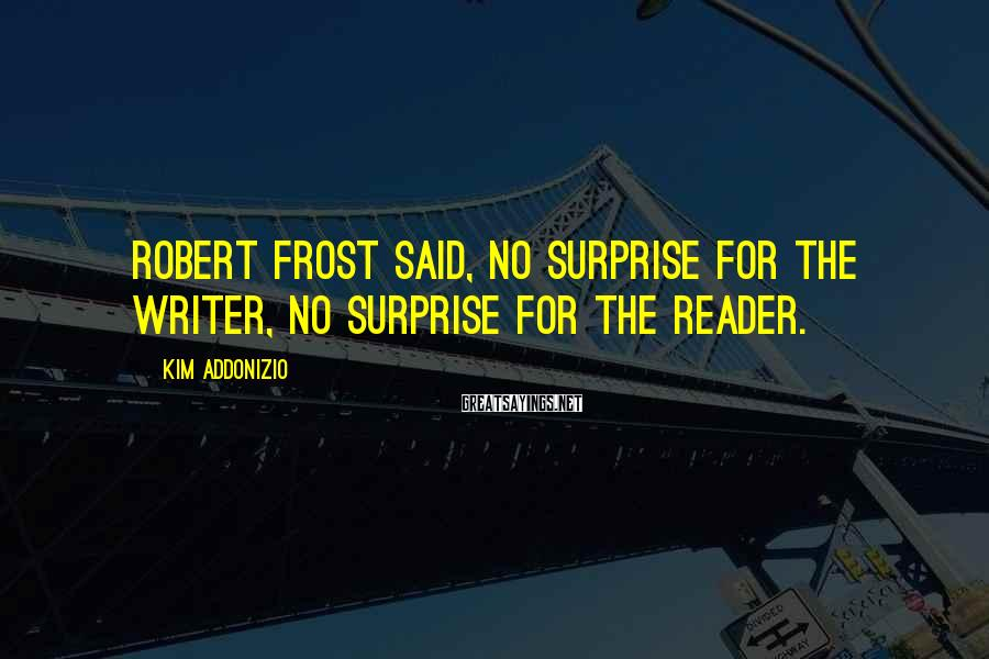 Kim Addonizio Sayings: Robert Frost said, No surprise for the writer, no surprise for the reader.