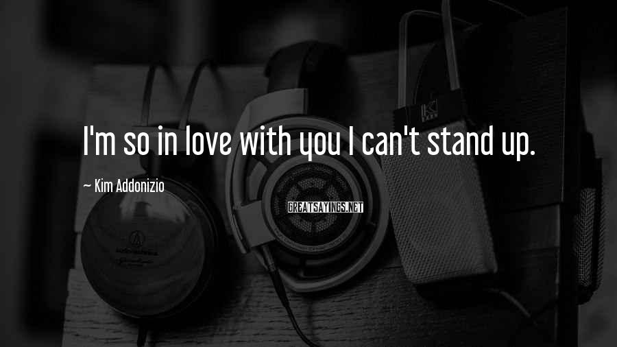 Kim Addonizio Sayings: I'm so in love with you I can't stand up.