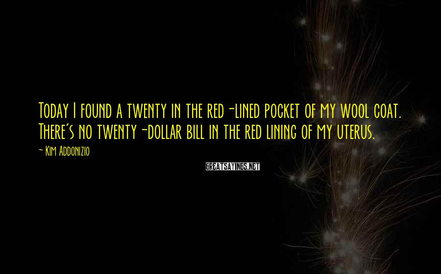 Kim Addonizio Sayings: Today I found a twenty in the red-lined pocket of my wool coat. There's no