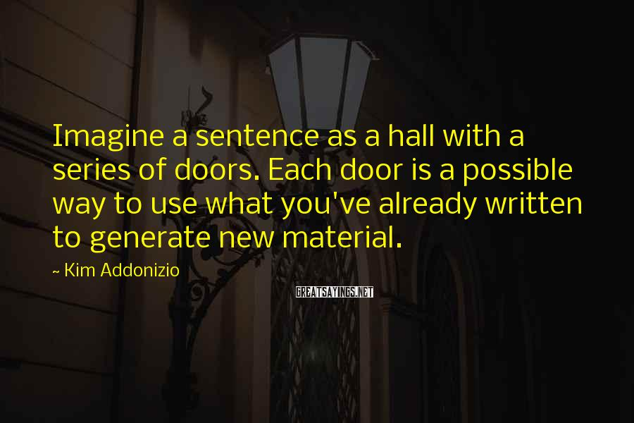 Kim Addonizio Sayings: Imagine a sentence as a hall with a series of doors. Each door is a