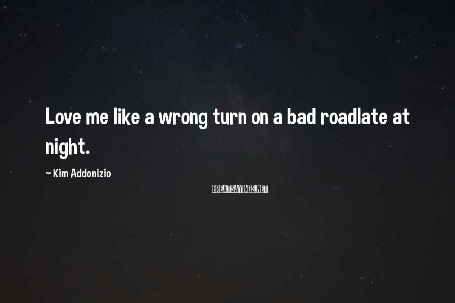 Kim Addonizio Sayings: Love me like a wrong turn on a bad roadlate at night.