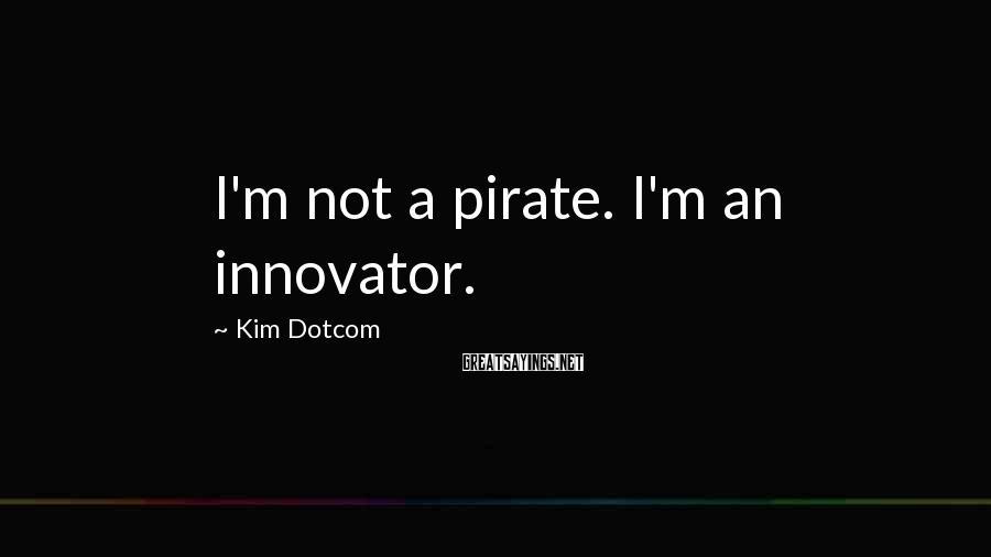 Kim Dotcom Sayings: I'm not a pirate. I'm an innovator.