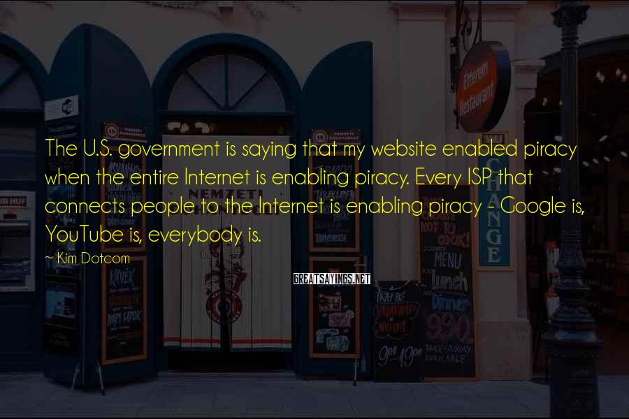 Kim Dotcom Sayings: The U.S. government is saying that my website enabled piracy when the entire Internet is