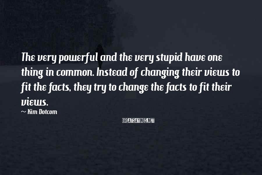 Kim Dotcom Sayings: The very powerful and the very stupid have one thing in common. Instead of changing