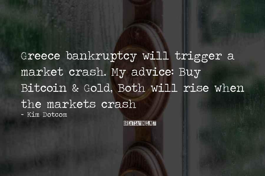 Kim Dotcom Sayings: Greece bankruptcy will trigger a market crash. My advice: Buy Bitcoin & Gold, Both will