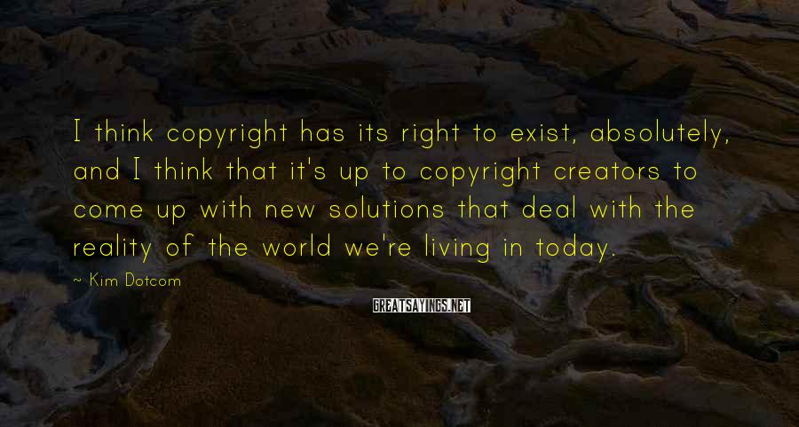 Kim Dotcom Sayings: I think copyright has its right to exist, absolutely, and I think that it's up