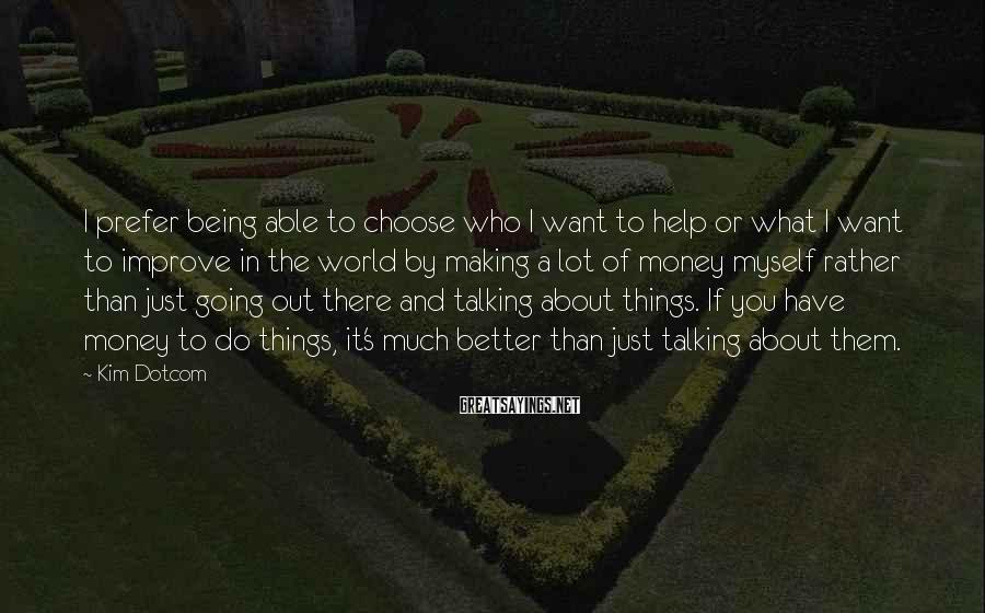 Kim Dotcom Sayings: I prefer being able to choose who I want to help or what I want