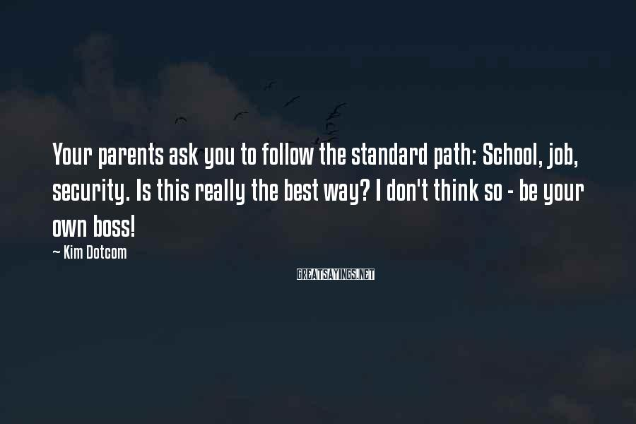 Kim Dotcom Sayings: Your parents ask you to follow the standard path: School, job, security. Is this really