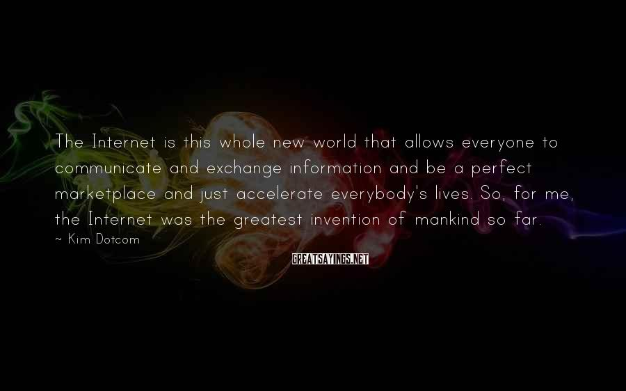 Kim Dotcom Sayings: The Internet is this whole new world that allows everyone to communicate and exchange information