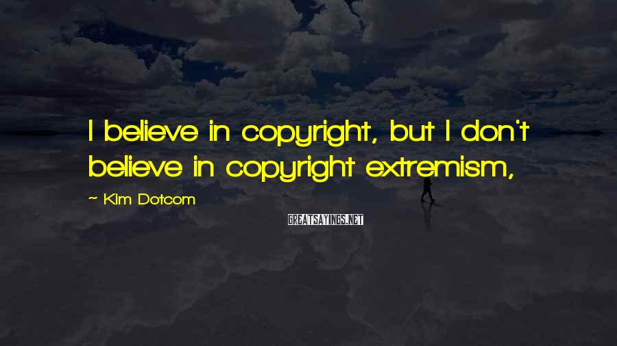 Kim Dotcom Sayings: I believe in copyright, but I don't believe in copyright extremism,