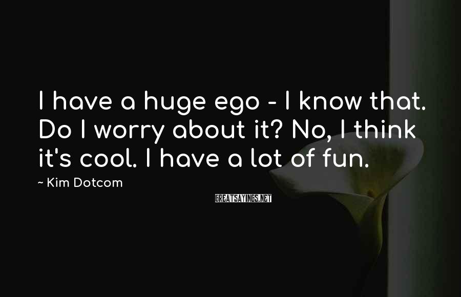 Kim Dotcom Sayings: I have a huge ego - I know that. Do I worry about it? No,