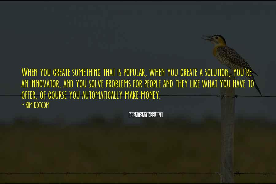 Kim Dotcom Sayings: When you create something that is popular, when you create a solution, you're an innovator,