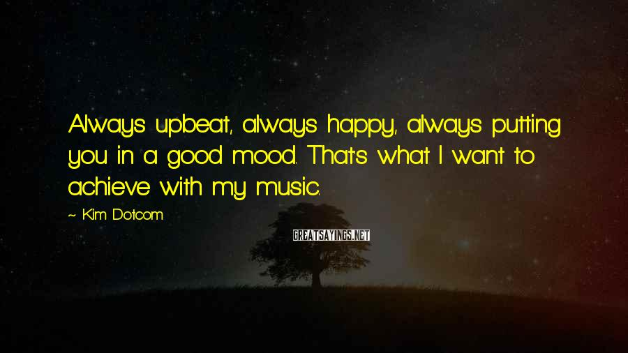 Kim Dotcom Sayings: Always upbeat, always happy, always putting you in a good mood. That's what I want