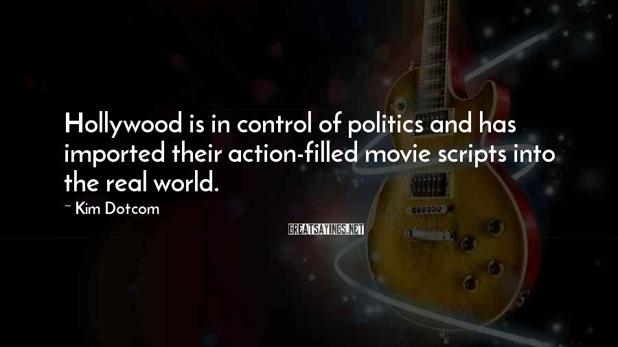Kim Dotcom Sayings: Hollywood is in control of politics and has imported their action-filled movie scripts into the
