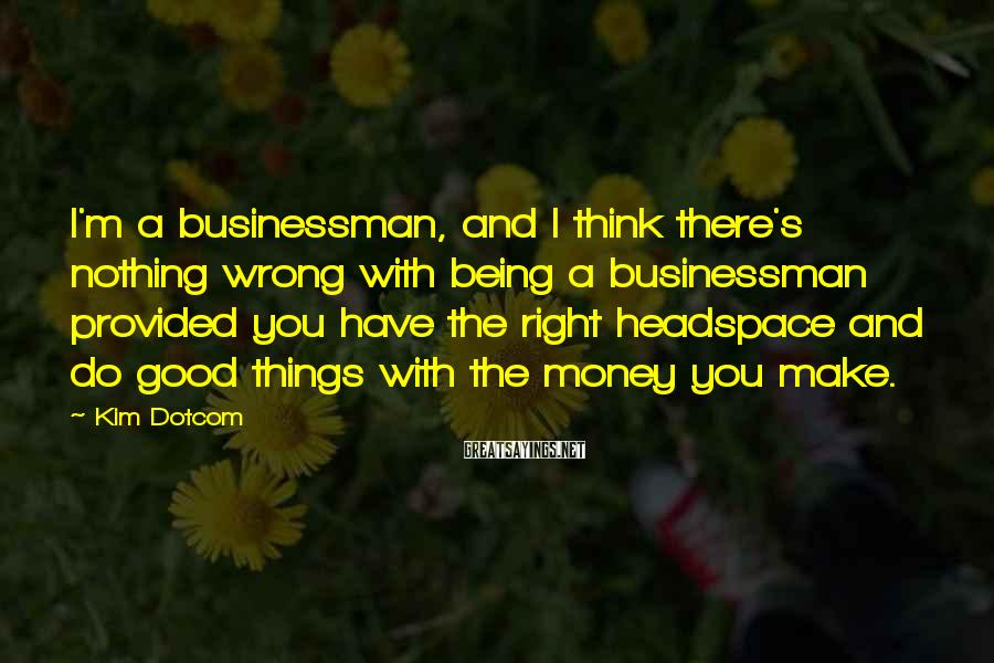 Kim Dotcom Sayings: I'm a businessman, and I think there's nothing wrong with being a businessman provided you