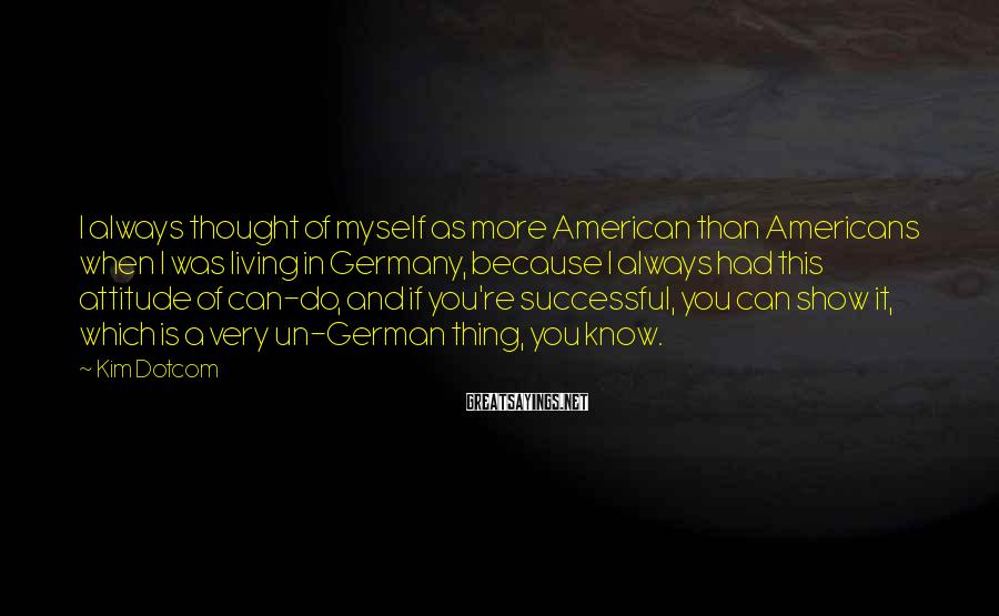Kim Dotcom Sayings: I always thought of myself as more American than Americans when I was living in