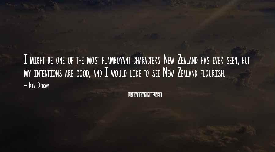 Kim Dotcom Sayings: I might be one of the most flamboyant characters New Zealand has ever seen, but