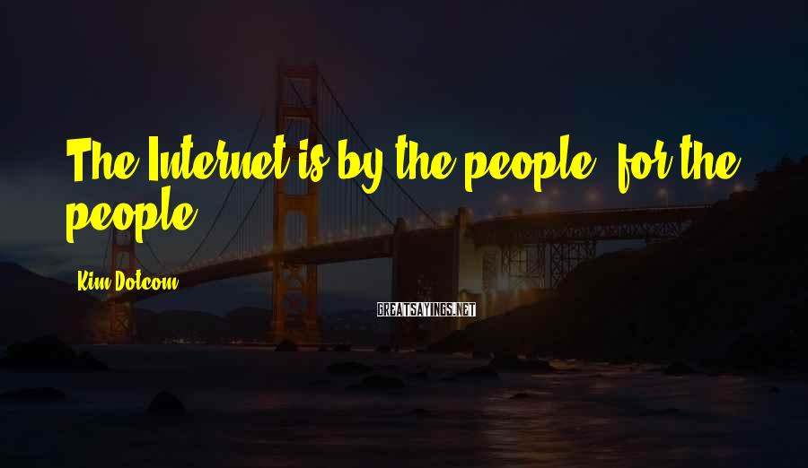 Kim Dotcom Sayings: The Internet is by the people, for the people.