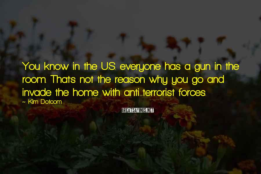 Kim Dotcom Sayings: You know in the U.S. everyone has a gun in the room. That's not the