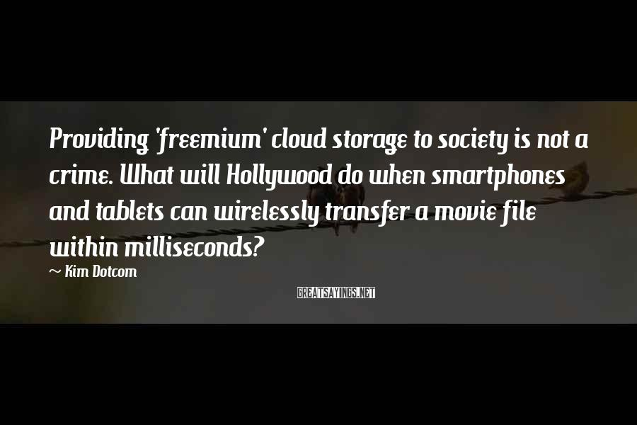 Kim Dotcom Sayings: Providing 'freemium' cloud storage to society is not a crime. What will Hollywood do when