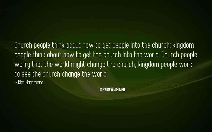 Kim Hammond Sayings: Church people think about how to get people into the church; kingdom people think about