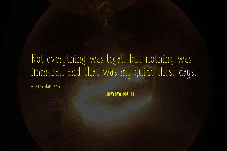 Kim Harrison Sayings By Kim Harrison: Not everything was legal, but nothing was immoral, and that was my guide these days.