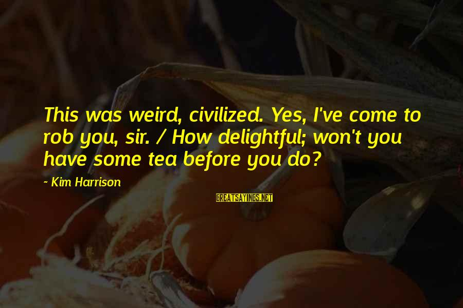 Kim Harrison Sayings By Kim Harrison: This was weird, civilized. Yes, I've come to rob you, sir. / How delightful; won't