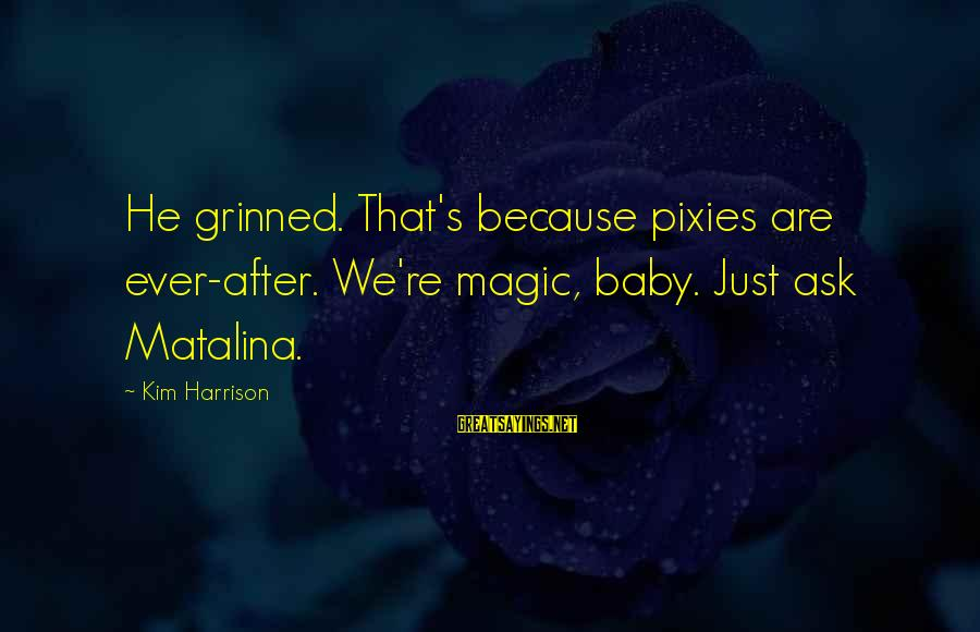 Kim Harrison Sayings By Kim Harrison: He grinned. That's because pixies are ever-after. We're magic, baby. Just ask Matalina.