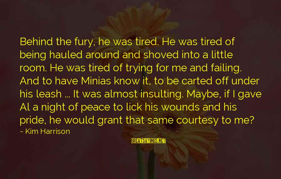 Kim Harrison Sayings By Kim Harrison: Behind the fury, he was tired. He was tired of being hauled around and shoved