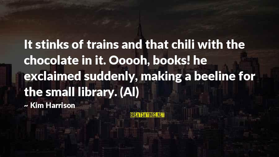 Kim Harrison Sayings By Kim Harrison: It stinks of trains and that chili with the chocolate in it. Ooooh, books! he