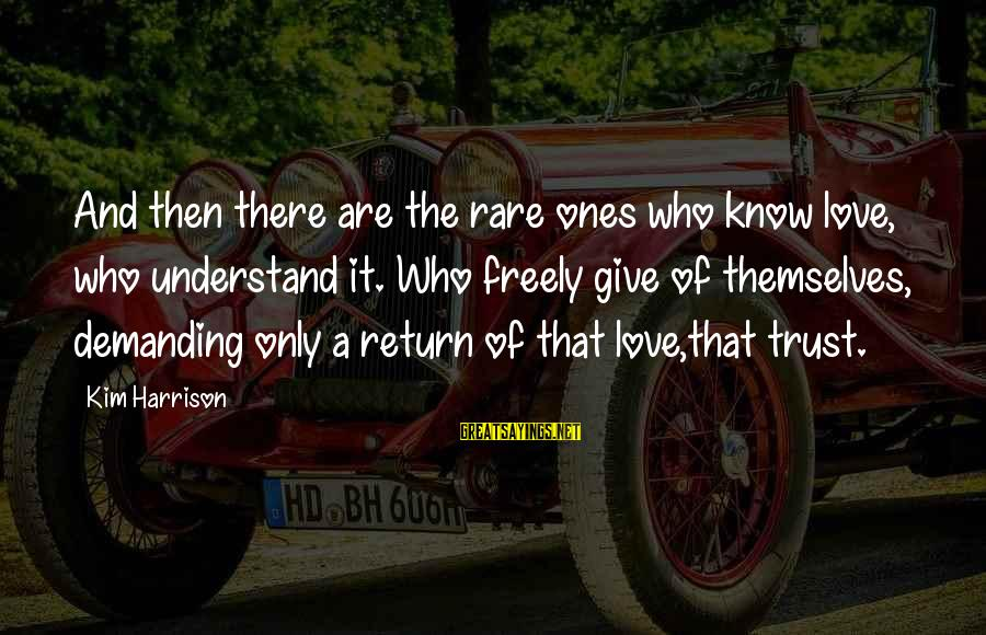 Kim Harrison Sayings By Kim Harrison: And then there are the rare ones who know love, who understand it. Who freely