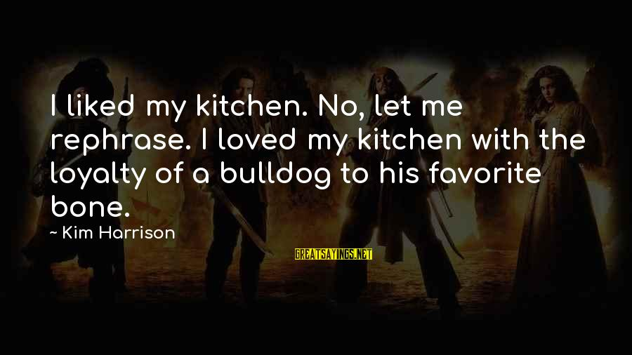 Kim Harrison Sayings By Kim Harrison: I liked my kitchen. No, let me rephrase. I loved my kitchen with the loyalty