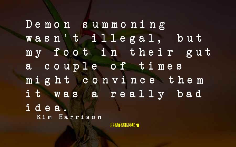 Kim Harrison Sayings By Kim Harrison: Demon summoning wasn't illegal, but my foot in their gut a couple of times might