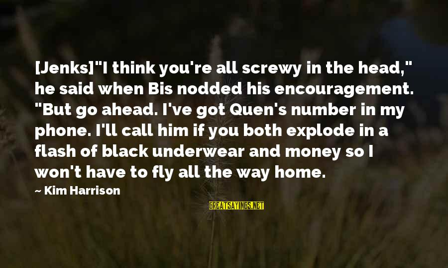 "Kim Harrison Sayings By Kim Harrison: [Jenks]""I think you're all screwy in the head,"" he said when Bis nodded his encouragement."