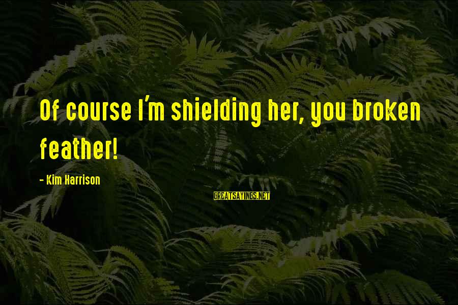 Kim Harrison Sayings By Kim Harrison: Of course I'm shielding her, you broken feather!
