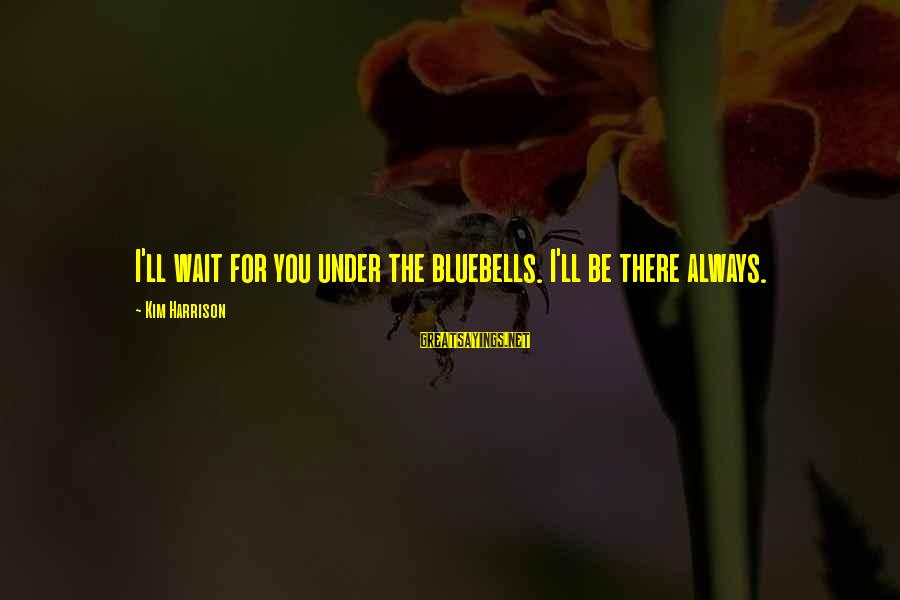 Kim Harrison Sayings By Kim Harrison: I'll wait for you under the bluebells. I'll be there always.