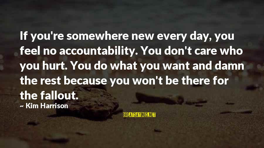 Kim Harrison Sayings By Kim Harrison: If you're somewhere new every day, you feel no accountability. You don't care who you
