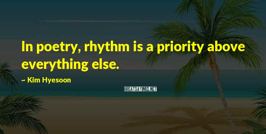 Kim Hyesoon Sayings: In poetry, rhythm is a priority above everything else.