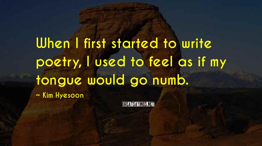 Kim Hyesoon Sayings: When I first started to write poetry, I used to feel as if my tongue