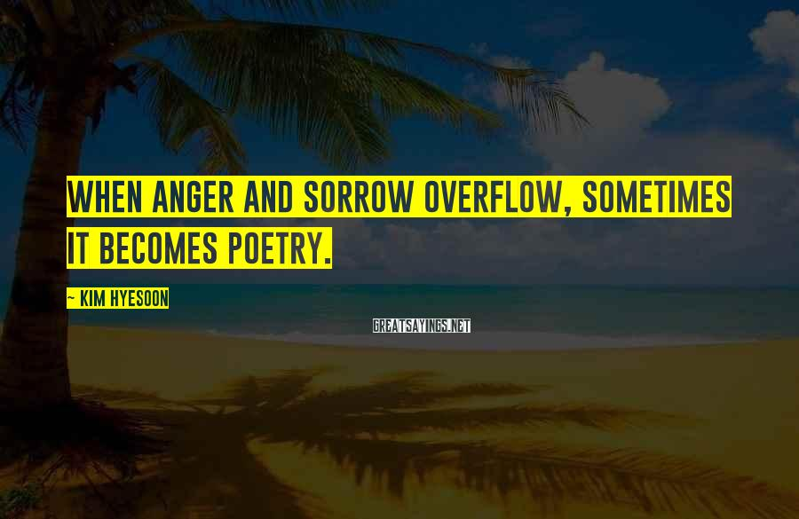 Kim Hyesoon Sayings: When anger and sorrow overflow, sometimes it becomes poetry.