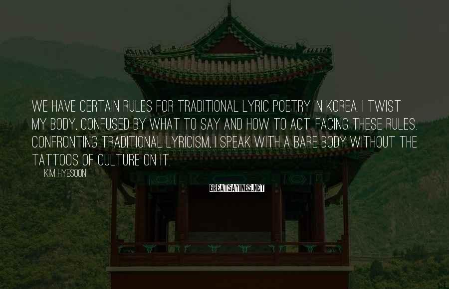 Kim Hyesoon Sayings: We have certain rules for traditional lyric poetry in Korea. I twist my body, confused