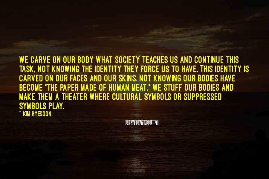 Kim Hyesoon Sayings: We carve on our body what society teaches us and continue this task, not knowing