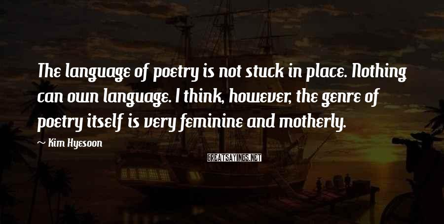 Kim Hyesoon Sayings: The language of poetry is not stuck in place. Nothing can own language. I think,