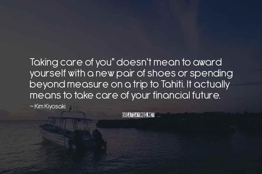 """Kim Kiyosaki Sayings: Taking care of you"""" doesn't mean to award yourself with a new pair of shoes"""