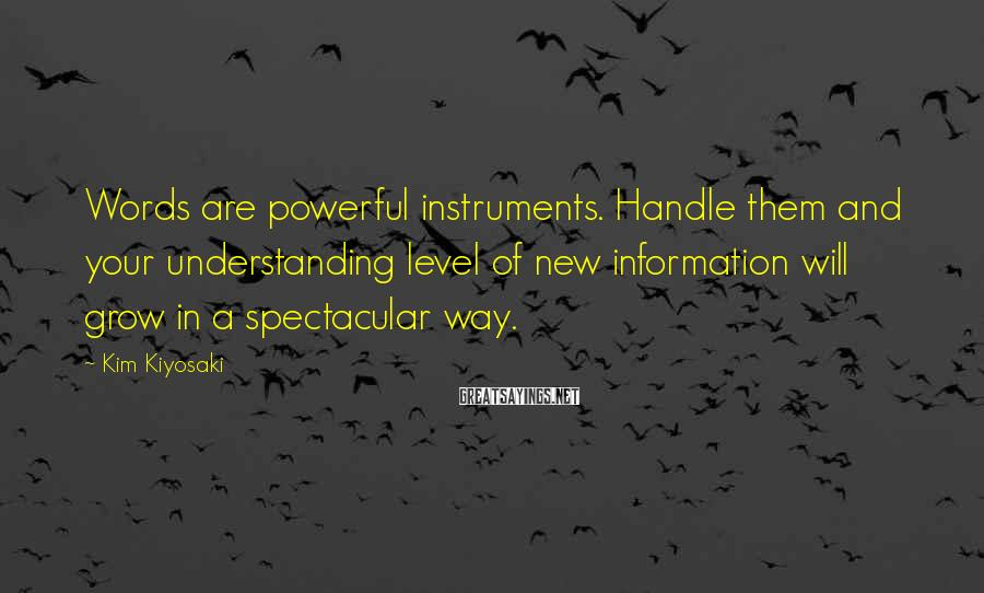 Kim Kiyosaki Sayings: Words are powerful instruments. Handle them and your understanding level of new information will grow