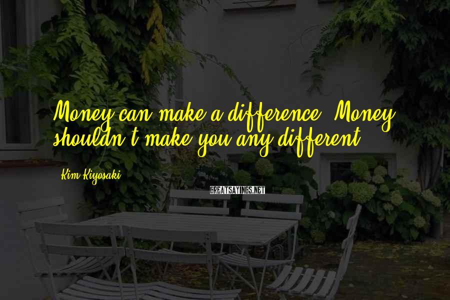 Kim Kiyosaki Sayings: Money can make a difference. Money shouldn't make you any different.